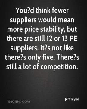 You?d think fewer suppliers would mean more price stability, but there are still 12 or 13 PE suppliers. It?s not like there?s only five. There?s still a lot of competition.