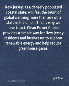 Jeff Tittel  - New Jersey, as a densely populated coastal state, will feel the brunt of global warming more than any other state in the union. That is why we have to act. Clean Power Choice provides a simple way for New Jersey residents and businesses to support renewable energy and help reduce greenhouse gases.