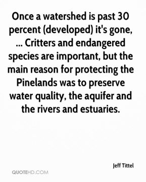 Once a watershed is past 30 percent (developed) it's gone, ... Critters and endangered species are important, but the main reason for protecting the Pinelands was to preserve water quality, the aquifer and the rivers and estuaries.