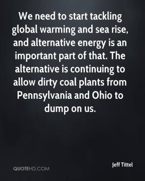 Jeff Tittel  - We need to start tackling global warming and sea rise, and alternative energy is an important part of that. The alternative is continuing to allow dirty coal plants from Pennsylvania and Ohio to dump on us.