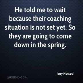 He told me to wait because their coaching situation is not set yet. So they are going to come down in the spring.