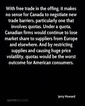 Jerry Howard  - With free trade in the offing, it makes no sense for Canada to negotiate new trade barriers, particularly one that involves quotas. Under a quota, Canadian firms would continue to lose market share to suppliers from Europe and elsewhere. And by restricting supplies and causing huge price volatility, quotas would be the worst outcome for American consumers.