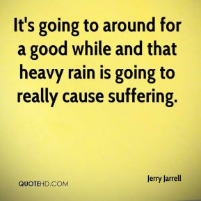 Jerry Jarrell  - It's going to around for a good while and that heavy rain is going to really cause suffering.