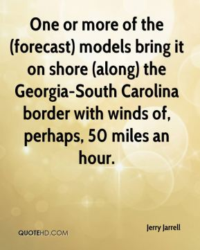 Jerry Jarrell  - One or more of the (forecast) models bring it on shore (along) the Georgia-South Carolina border with winds of, perhaps, 50 miles an hour.
