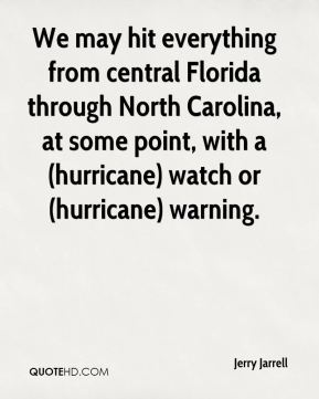 Jerry Jarrell  - We may hit everything from central Florida through North Carolina, at some point, with a (hurricane) watch or (hurricane) warning.
