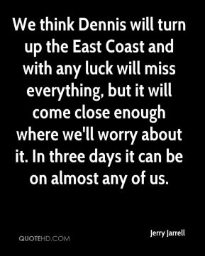 Jerry Jarrell  - We think Dennis will turn up the East Coast and with any luck will miss everything, but it will come close enough where we'll worry about it. In three days it can be on almost any of us.