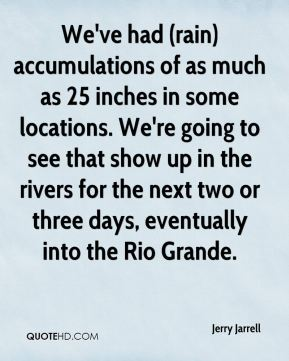 Jerry Jarrell  - We've had (rain) accumulations of as much as 25 inches in some locations. We're going to see that show up in the rivers for the next two or three days, eventually into the Rio Grande.