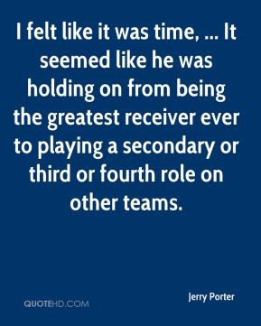 Jerry Porter  - I felt like it was time, ... It seemed like he was holding on from being the greatest receiver ever to playing a secondary or third or fourth role on other teams.