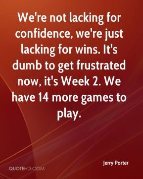 Jerry Porter  - We're not lacking for confidence, we're just lacking for wins. It's dumb to get frustrated now, it's Week 2. We have 14 more games to play.