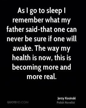 As I go to sleep I remember what my father said-that one can never be sure if one will awake. The way my health is now, this is becoming more and more real.