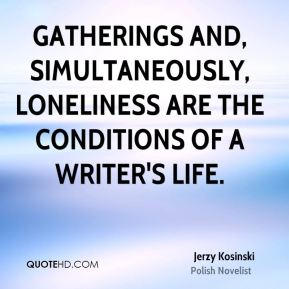 Gatherings and, simultaneously, loneliness are the conditions of a writer's life.