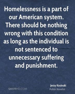 Homelessness is a part of our American system. There should be nothing wrong with this condition as long as the individual is not sentenced to unnecessary suffering and punishment.