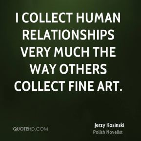 I collect human relationships very much the way others collect fine art.