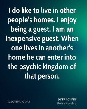 Jerzy Kosinski - I do like to live in other people's homes. I enjoy being a guest. I am an inexpensive guest. When one lives in another's home he can enter into the psychic kingdom of that person.