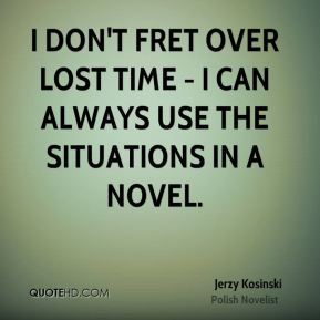 I don't fret over lost time - I can always use the situations in a novel.