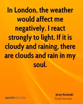 Jerzy Kosinski - In London, the weather would affect me negatively. I react strongly to light. If it is cloudy and raining, there are clouds and rain in my soul.