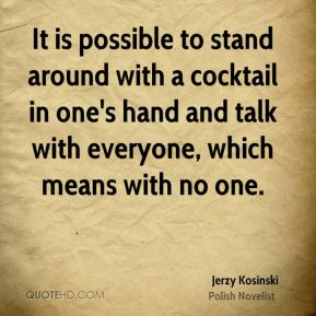 It is possible to stand around with a cocktail in one's hand and talk with everyone, which means with no one.