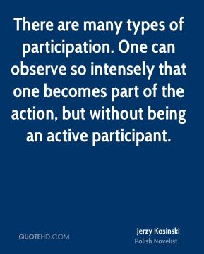There are many types of participation. One can observe so intensely that one becomes part of the action, but without being an active participant.