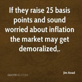Jim Awad  - If they raise 25 basis points and sound worried about inflation the market may get demoralized.