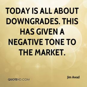 Jim Awad  - Today is all about downgrades. This has given a negative tone to the market.