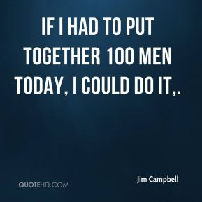Jim Campbell  - If I had to put together 100 men today, I could do it.