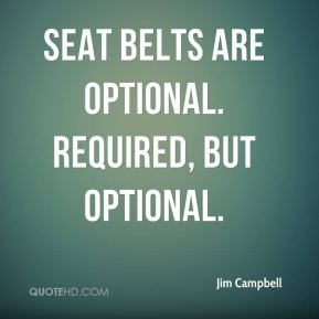 Jim Campbell  - Seat belts are optional. Required, but optional.