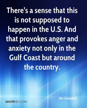 Jim Campbell  - There's a sense that this is not supposed to happen in the U.S. And that provokes anger and anxiety not only in the Gulf Coast but around the country.