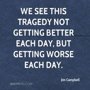Jim Campbell  - We see this tragedy not getting better each day, but getting worse each day.