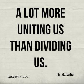 a lot more uniting us than dividing us.
