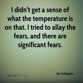 I didn't get a sense of what the temperature is on that. I tried to allay the fears, and there are significant fears.