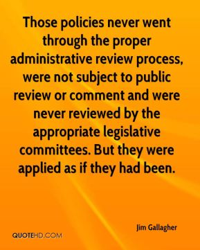 Jim Gallagher  - Those policies never went through the proper administrative review process, were not subject to public review or comment and were never reviewed by the appropriate legislative committees. But they were applied as if they had been.