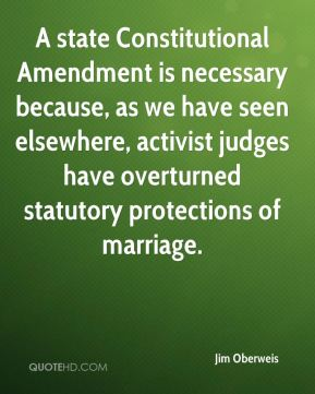 Jim Oberweis  - A state Constitutional Amendment is necessary because, as we have seen elsewhere, activist judges have overturned statutory protections of marriage.