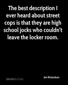 Jim Richardson  - The best description I ever heard about street cops is that they are high school jocks who couldn't leave the locker room.
