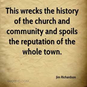 Jim Richardson  - This wrecks the history of the church and community and spoils the reputation of the whole town.