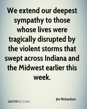Jim Richardson  - We extend our deepest sympathy to those whose lives were tragically disrupted by the violent storms that swept across Indiana and the Midwest earlier this week.