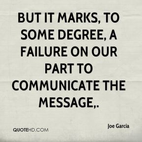 Joe Garcia  - But it marks, to some degree, a failure on our part to communicate the message.