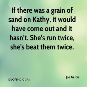 Joe Garcia  - If there was a grain of sand on Kathy, it would have come out and it hasn't. She's run twice, she's beat them twice.