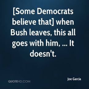 Joe Garcia  - [Some Democrats believe that] when Bush leaves, this all goes with him, ... It doesn't.