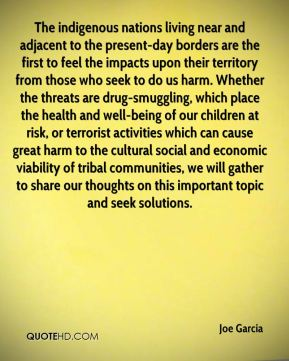Joe Garcia  - The indigenous nations living near and adjacent to the present-day borders are the first to feel the impacts upon their territory from those who seek to do us harm. Whether the threats are drug-smuggling, which place the health and well-being of our children at risk, or terrorist activities which can cause great harm to the cultural social and economic viability of tribal communities, we will gather to share our thoughts on this important topic and seek solutions.