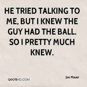 Joe Mauer  - He tried talking to me, but I knew the guy had the ball. So I pretty much knew.