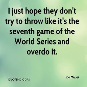 Joe Mauer  - I just hope they don't try to throw like it's the seventh game of the World Series and overdo it.
