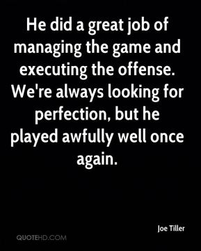 Joe Tiller  - He did a great job of managing the game and executing the offense. We're always looking for perfection, but he played awfully well once again.
