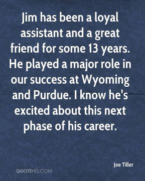 Joe Tiller  - Jim has been a loyal assistant and a great friend for some 13 years. He played a major role in our success at Wyoming and Purdue. I know he's excited about this next phase of his career.