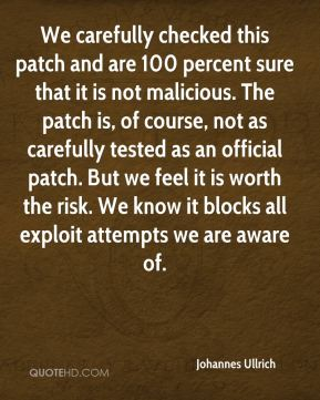 Johannes Ullrich  - We carefully checked this patch and are 100 percent sure that it is not malicious. The patch is, of course, not as carefully tested as an official patch. But we feel it is worth the risk. We know it blocks all exploit attempts we are aware of.