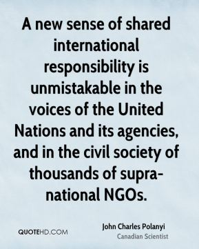John Charles Polanyi - A new sense of shared international responsibility is unmistakable in the voices of the United Nations and its agencies, and in the civil society of thousands of supra-national NGOs.