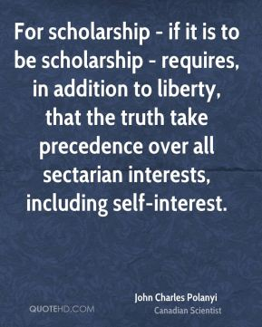 John Charles Polanyi - For scholarship - if it is to be scholarship - requires, in addition to liberty, that the truth take precedence over all sectarian interests, including self-interest.