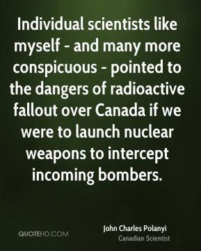 John Charles Polanyi - Individual scientists like myself - and many more conspicuous - pointed to the dangers of radioactive fallout over Canada if we were to launch nuclear weapons to intercept incoming bombers.