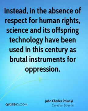 John Charles Polanyi - Instead, in the absence of respect for human rights, science and its offspring technology have been used in this century as brutal instruments for oppression.