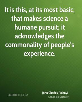 It is this, at its most basic, that makes science a humane pursuit; it acknowledges the commonality of people's experience.