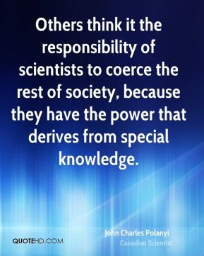 Others think it the responsibility of scientists to coerce the rest of society, because they have the power that derives from special knowledge.
